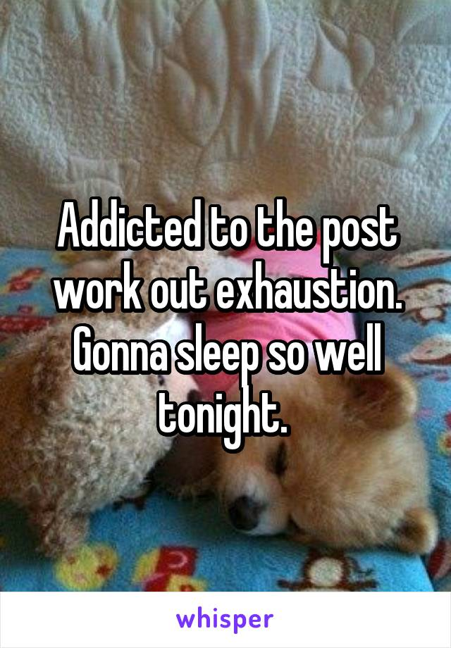 Addicted to the post work out exhaustion. Gonna sleep so well tonight.