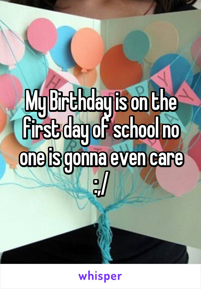 My Birthday is on the first day of school no one is gonna even care :,/