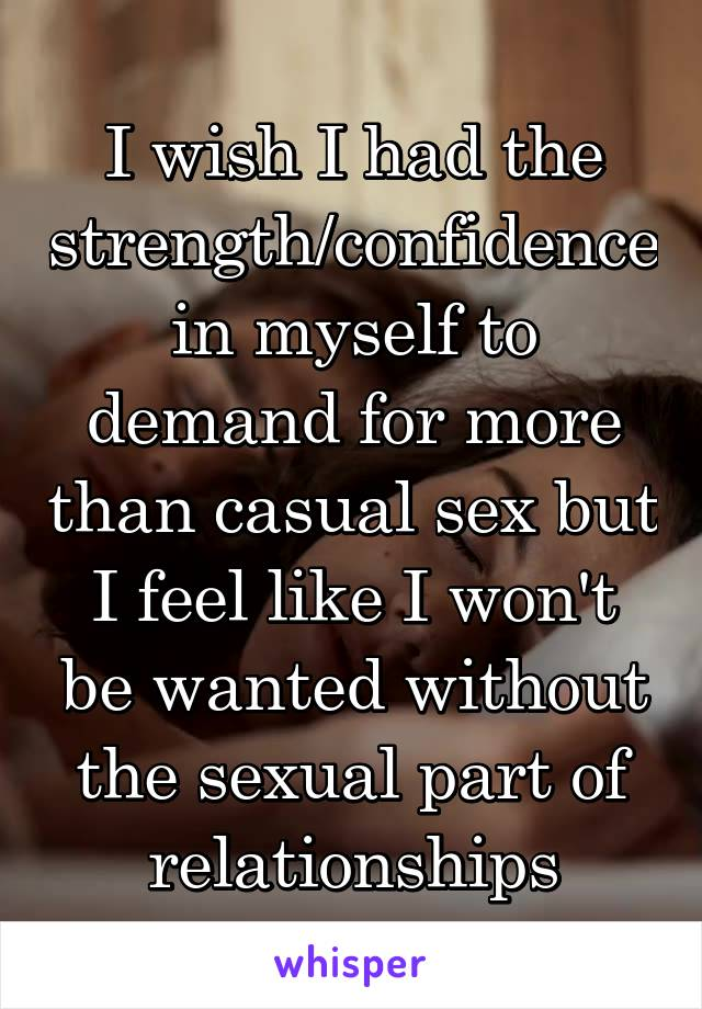 I wish I had the strength/confidence in myself to demand for more than casual sex but I feel like I won't be wanted without the sexual part of relationships