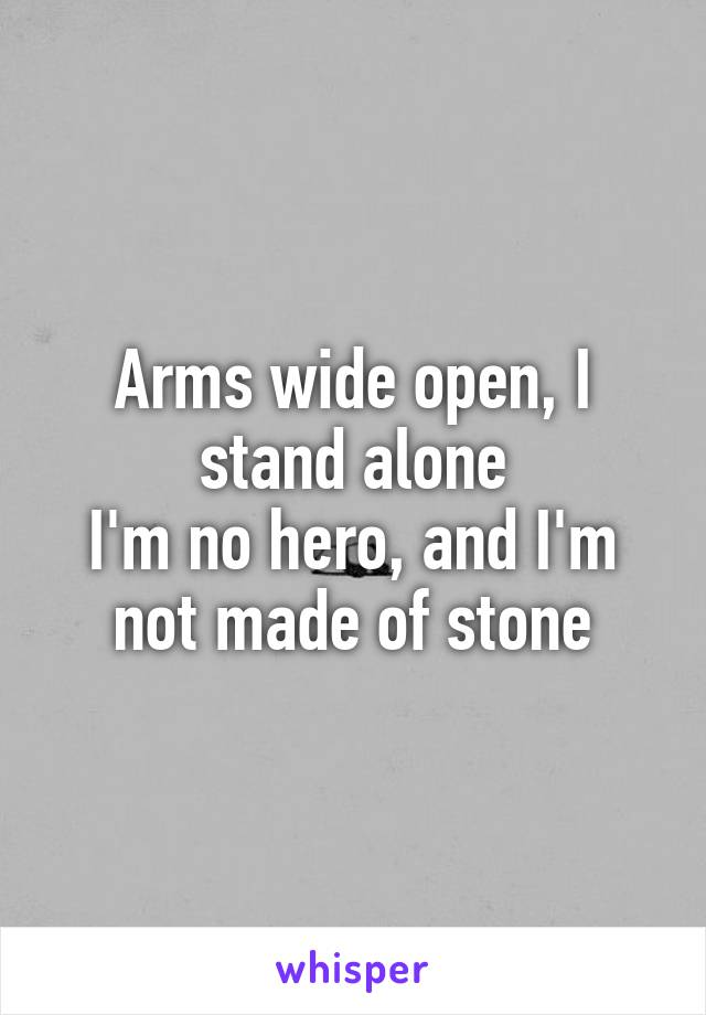 Arms wide open, I stand alone I'm no hero, and I'm not made of stone