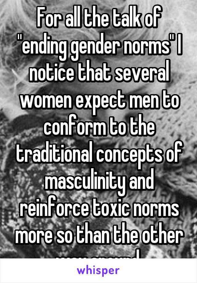 "For all the talk of ""ending gender norms"" I notice that several women expect men to conform to the traditional concepts of masculinity and reinforce toxic norms more so than the other way around."