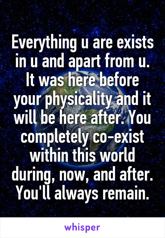 Everything u are exists in u and apart from u. It was here before your physicality and it will be here after. You completely co-exist within this world during, now, and after. You'll always remain.