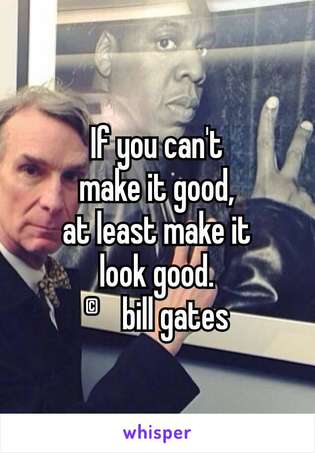 If you can't make it good, at least make it look good. ©bill gates