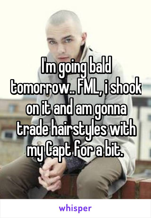 I'm going bald tomorrow.. FML, i shook on it and am gonna trade hairstyles with my Capt for a bit.
