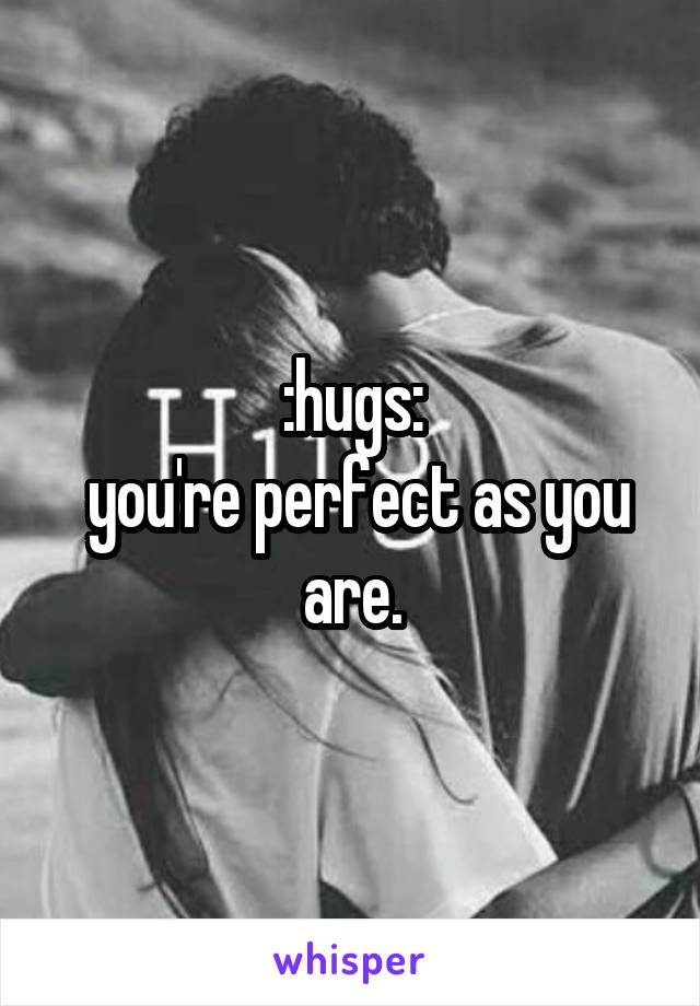 :hugs:  you're perfect as you are.