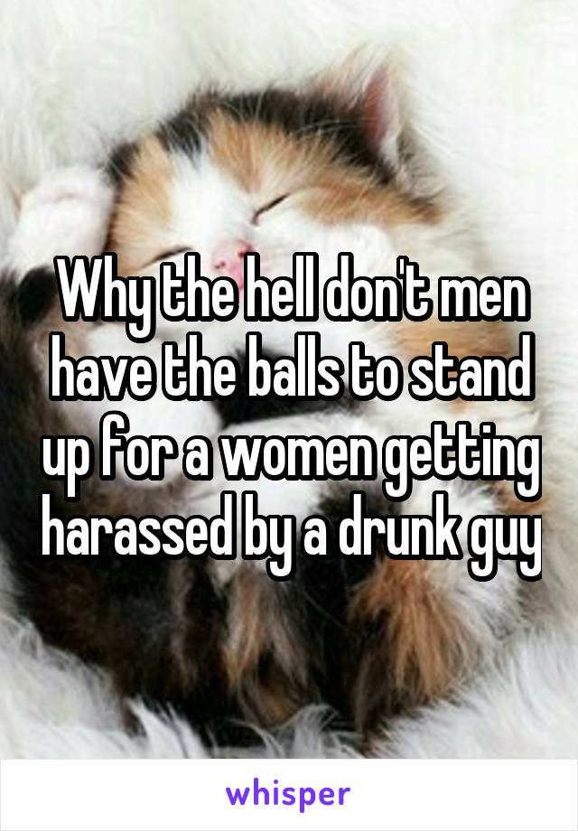 Why the hell don't men have the balls to stand up for a women getting harassed by a drunk guy