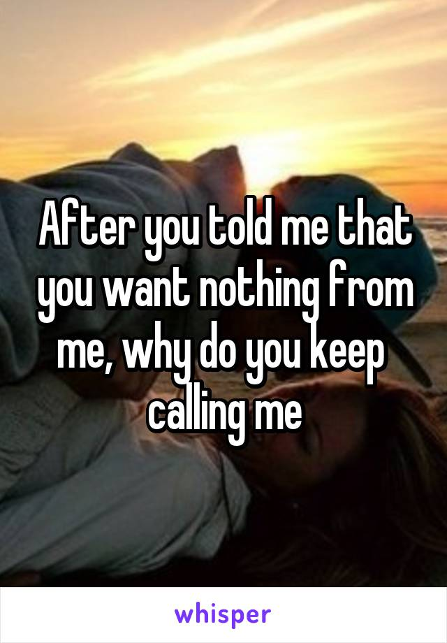 After you told me that you want nothing from me, why do you keep  calling me