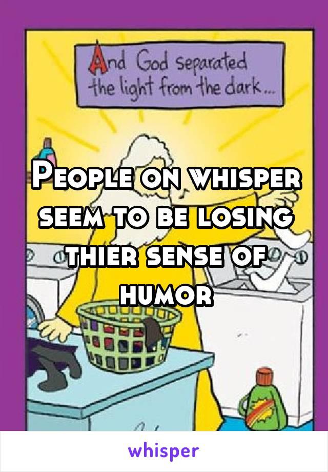 People on whisper seem to be losing thier sense of humor
