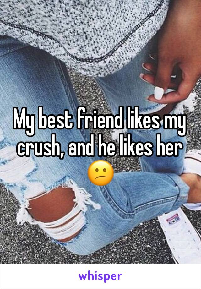 My best friend likes my crush, and he likes her 😕