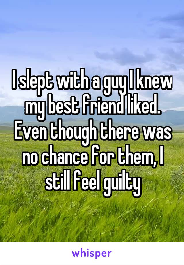 I slept with a guy I knew my best friend liked. Even though there was no chance for them, I still feel guilty