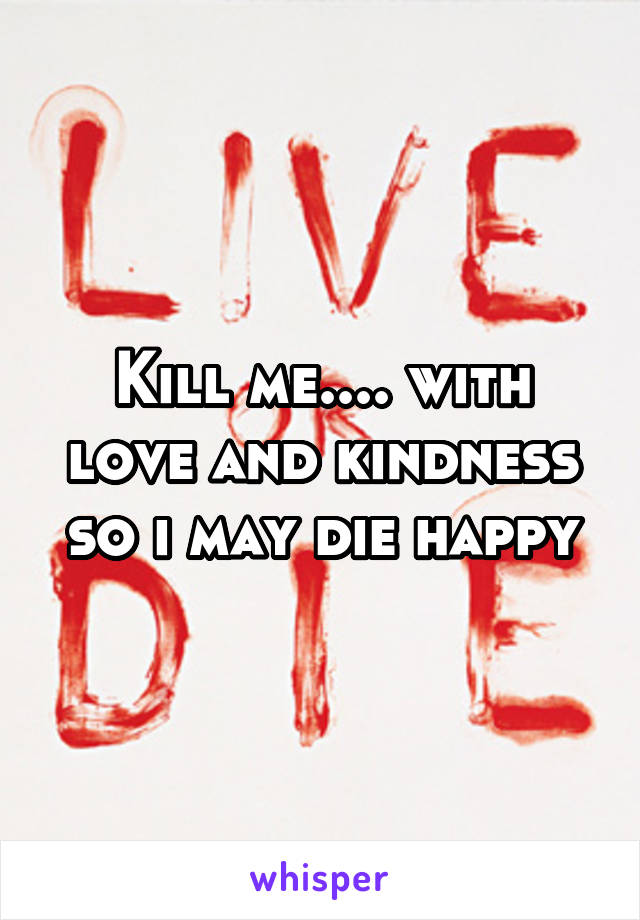 Kill me.... with love and kindness so i may die happy