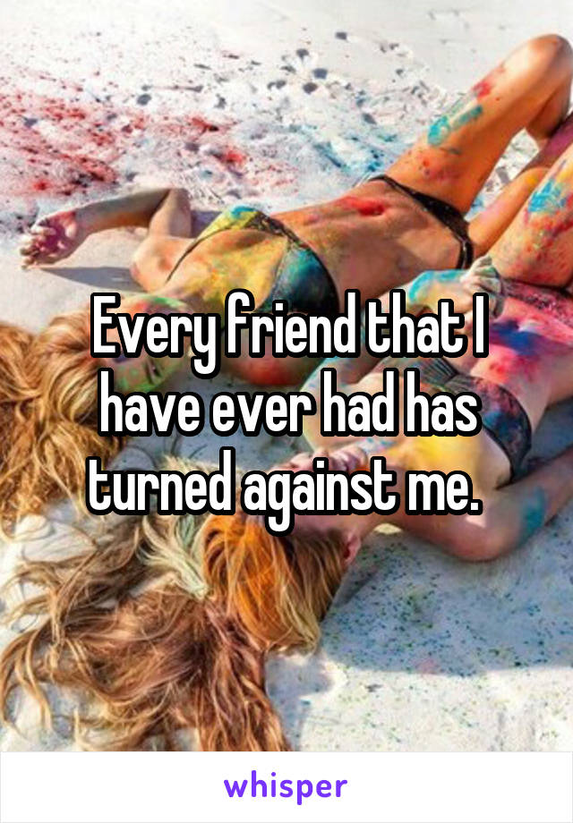 Every friend that I have ever had has turned against me.