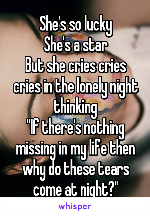 """She's so lucky She's a star But she cries cries cries in the lonely night thinking """"If there's nothing missing in my life then why do these tears come at night?"""""""