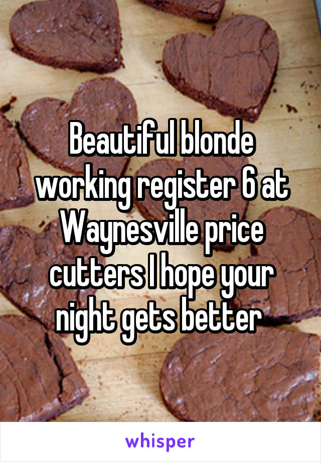Beautiful blonde working register 6 at Waynesville price cutters I hope your night gets better