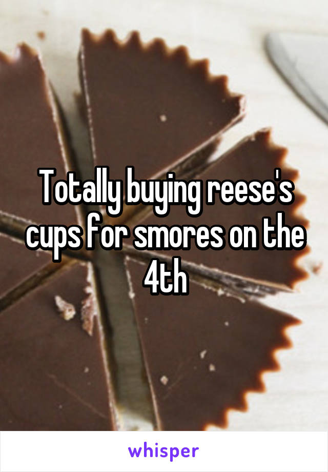 Totally buying reese's cups for smores on the 4th