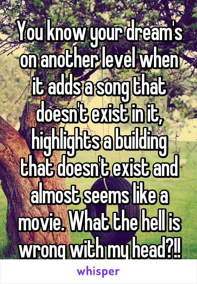 You know your dream's on another level when it adds a song that doesn't exist in it, highlights a building that doesn't exist and almost seems like a movie. What the hell is wrong with my head?!!