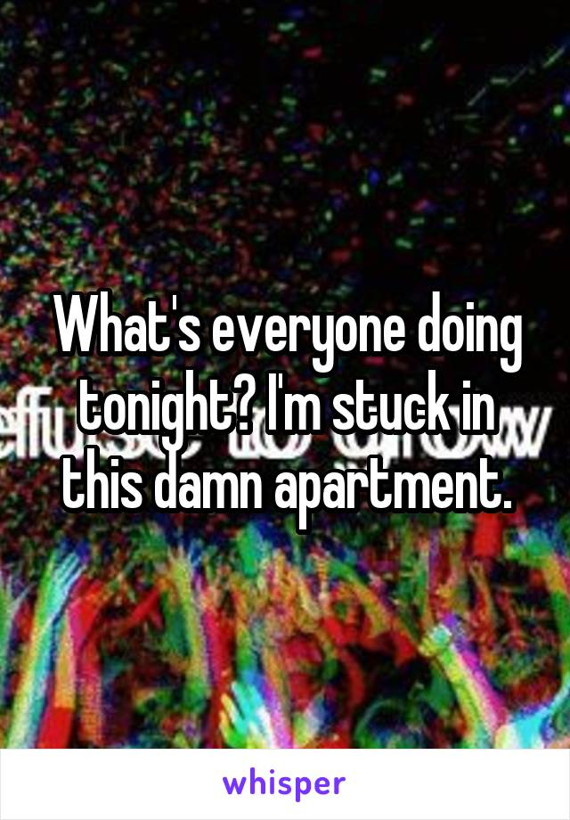 What's everyone doing tonight? I'm stuck in this damn apartment.