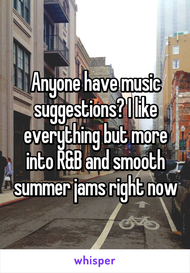 Anyone have music suggestions? I like everything but more into R&B and smooth summer jams right now