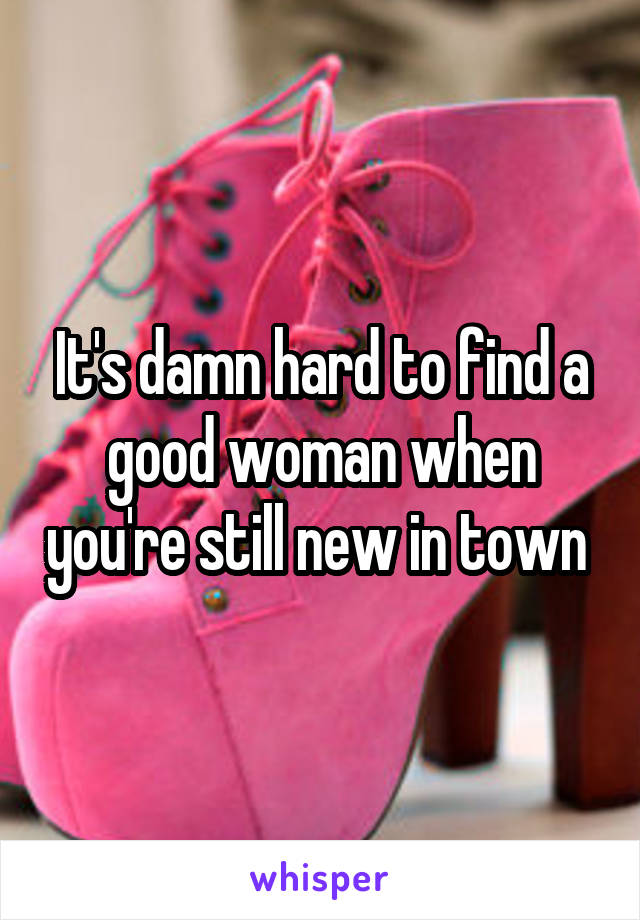 It's damn hard to find a good woman when you're still new in town