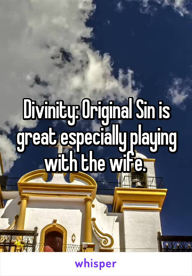Divinity: Original Sin is great especially playing with the wife.