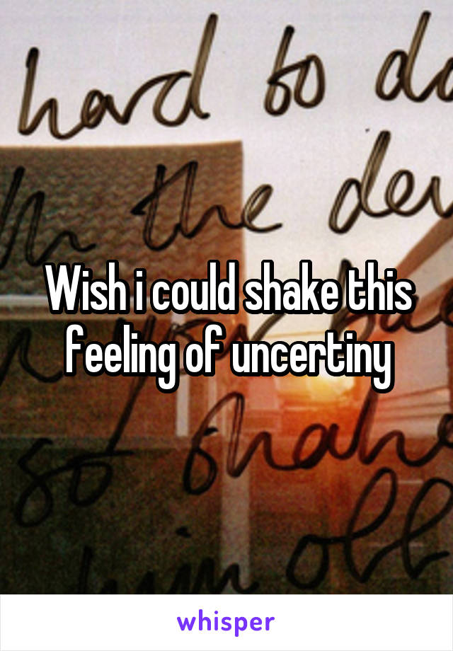 Wish i could shake this feeling of uncertiny