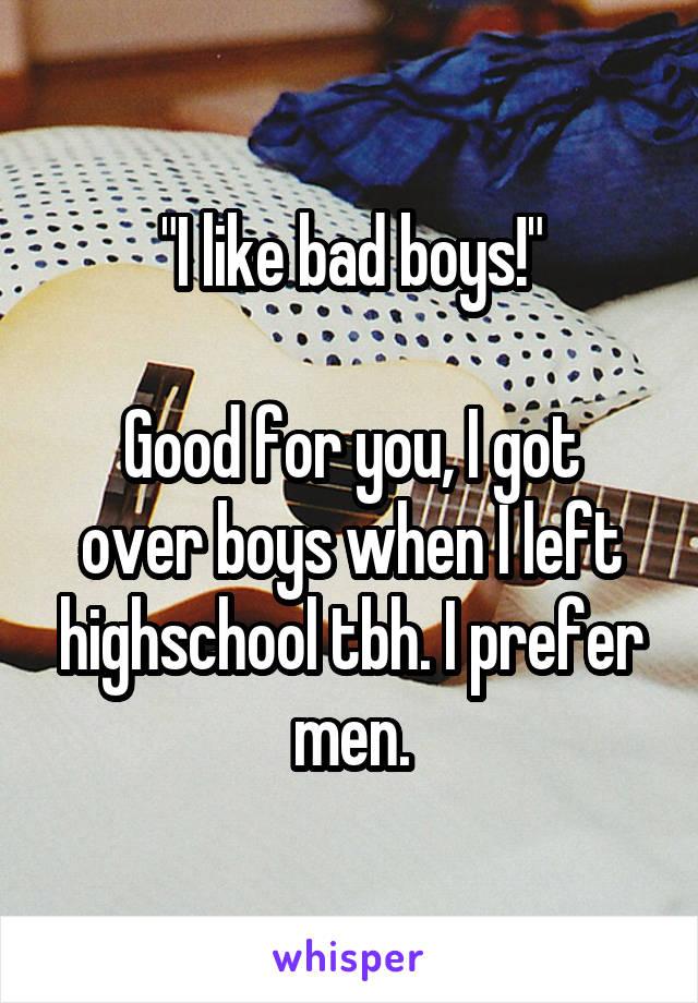 """""""I like bad boys!""""  Good for you, I got over boys when I left highschool tbh. I prefer men."""