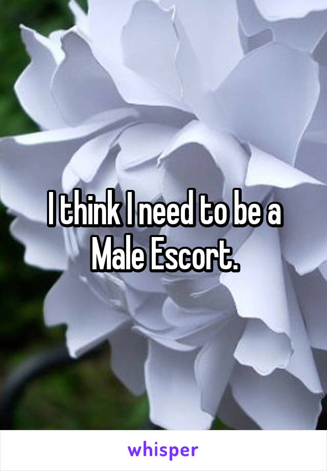 I think I need to be a Male Escort.