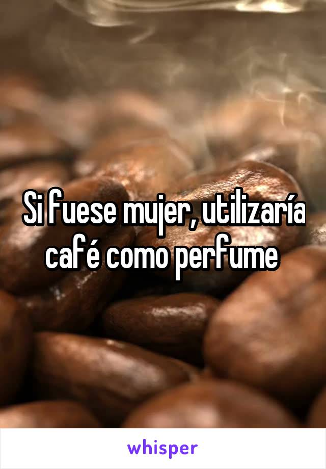 Si fuese mujer, utilizaría café como perfume