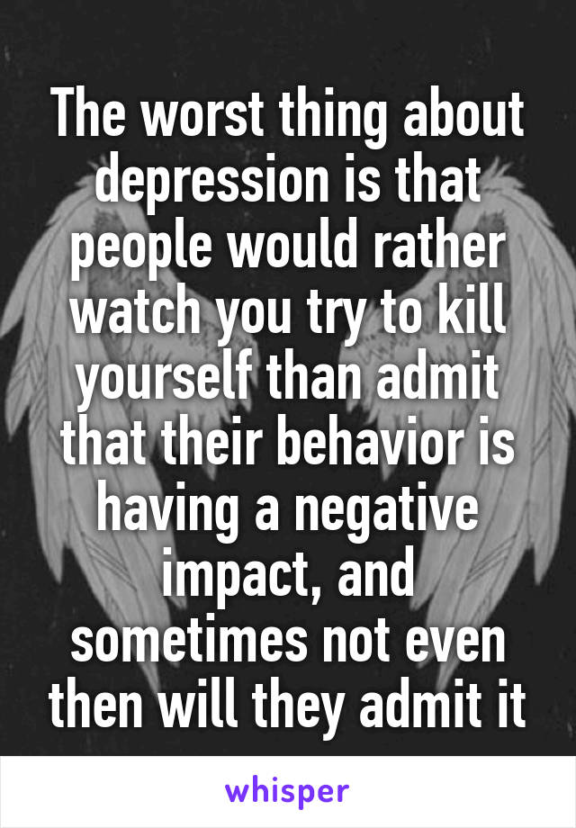 The worst thing about depression is that people would rather watch you try to kill yourself than admit that their behavior is having a negative impact, and sometimes not even then will they admit it