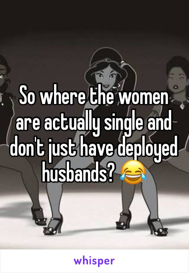 So where the women are actually single and don't just have deployed husbands? 😂