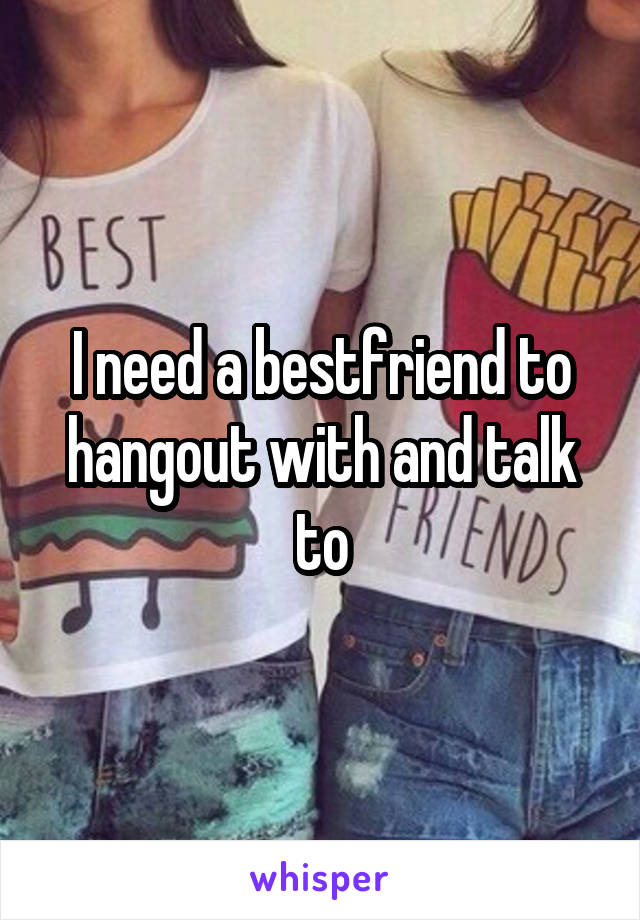 I need a bestfriend to hangout with and talk to