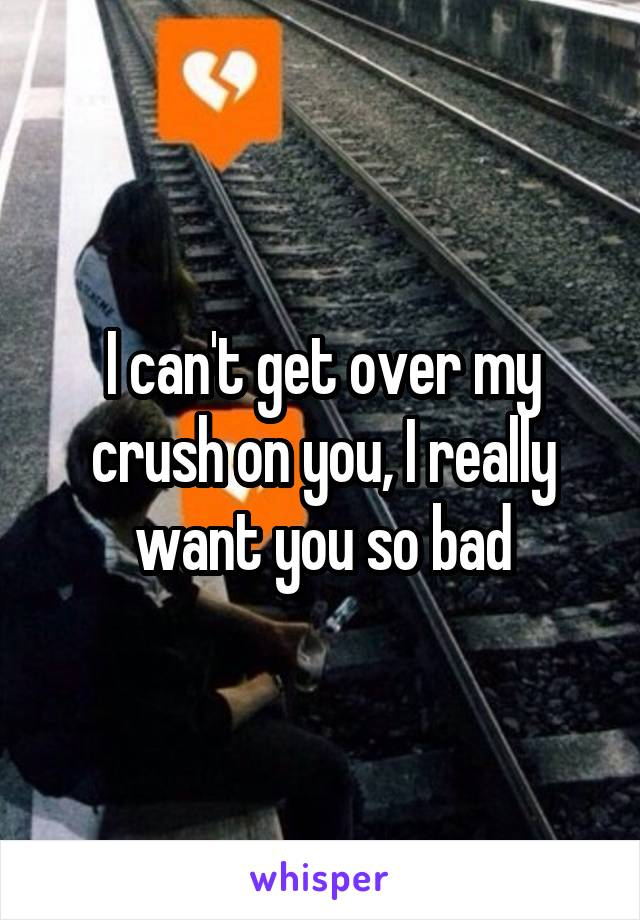 I can't get over my crush on you, I really want you so bad