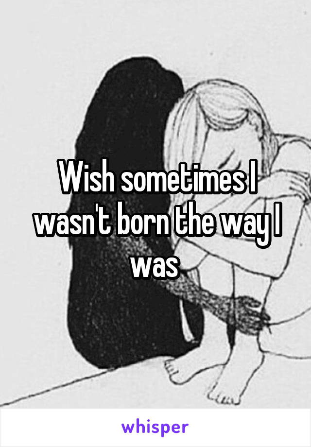 Wish sometimes I wasn't born the way I was