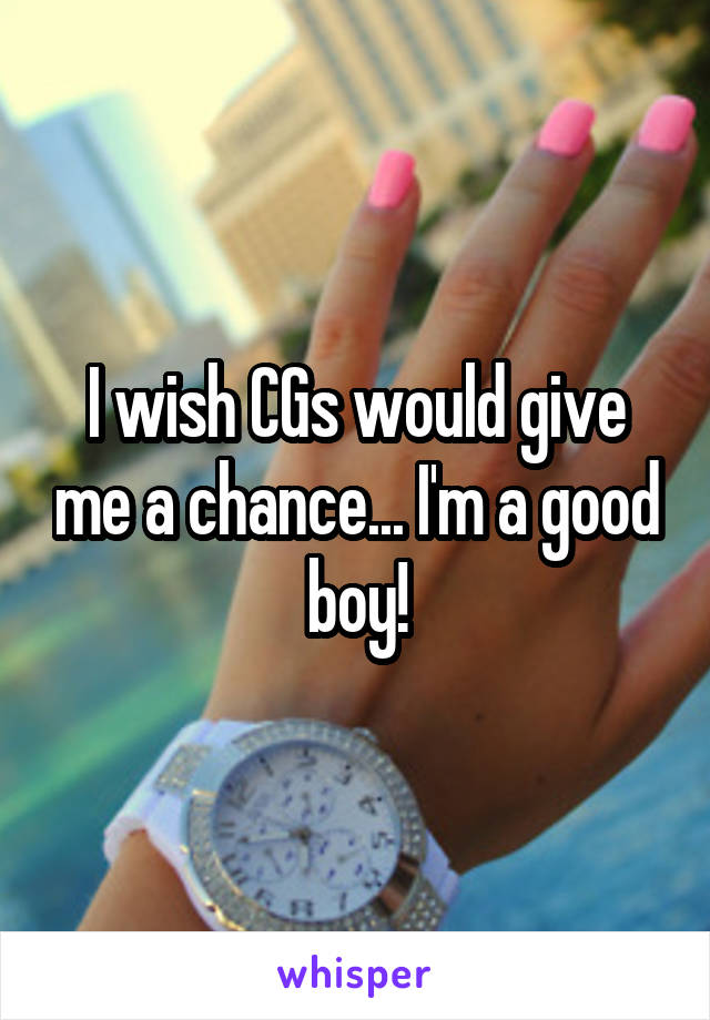 I wish CGs would give me a chance... I'm a good boy!
