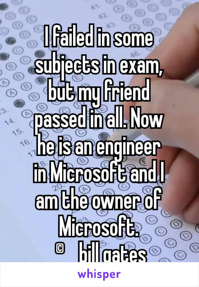 I failed in some subjects in exam, but my friend passed in all. Now he is an engineer in Microsoft and I am the owner of Microsoft.  ©bill gates