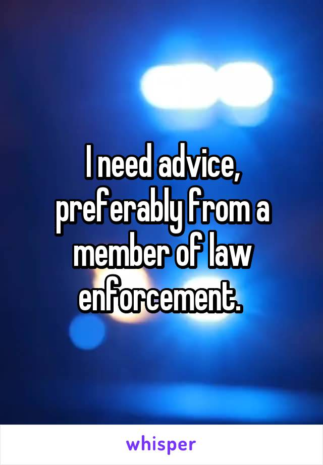 I need advice, preferably from a member of law enforcement.