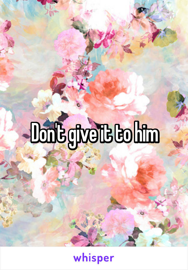 Don't give it to him