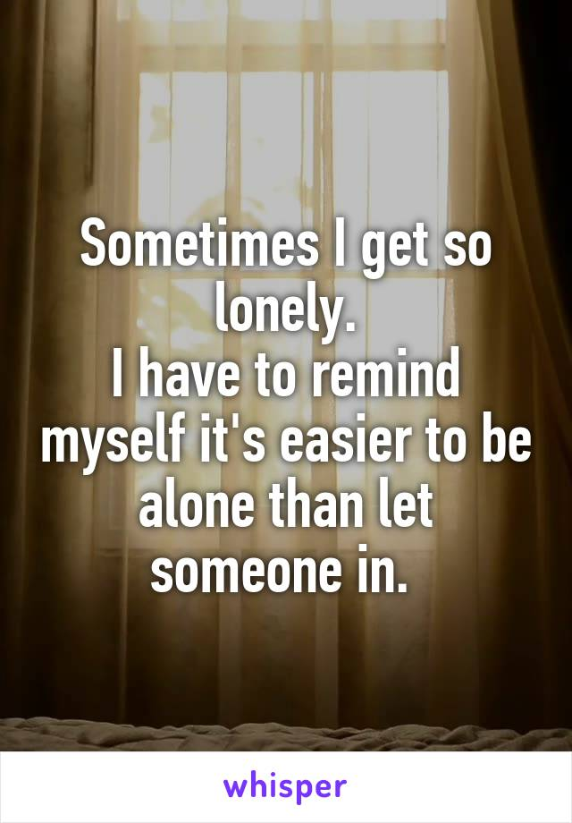 Sometimes I get so lonely. I have to remind myself it's easier to be alone than let someone in.