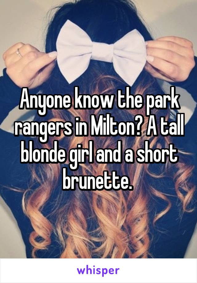 Anyone know the park rangers in Milton? A tall blonde girl and a short brunette.