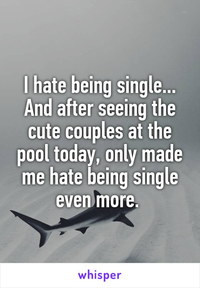 I hate being single... And after seeing the cute couples at the pool today, only made me hate being single even more.