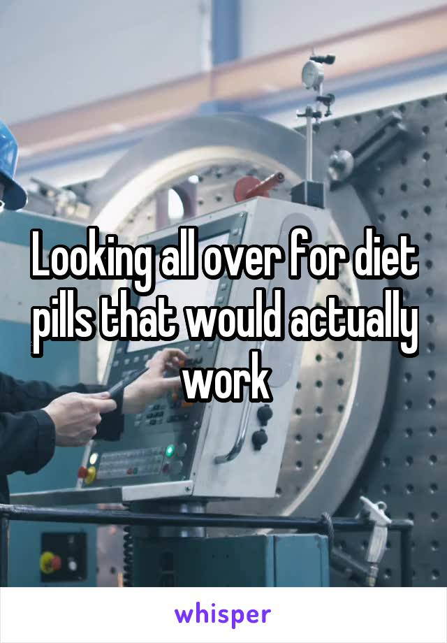 Looking all over for diet pills that would actually work