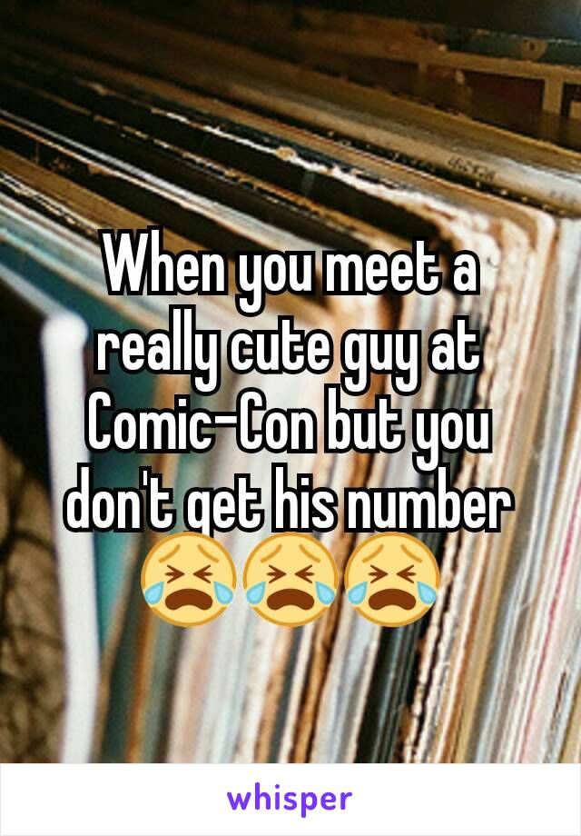 When you meet a really cute guy at Comic-Con but you don't get his number 😭😭😭