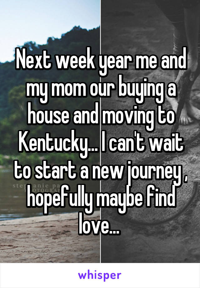 Next week year me and my mom our buying a house and moving to Kentucky... I can't wait to start a new journey , hopefully maybe find love...
