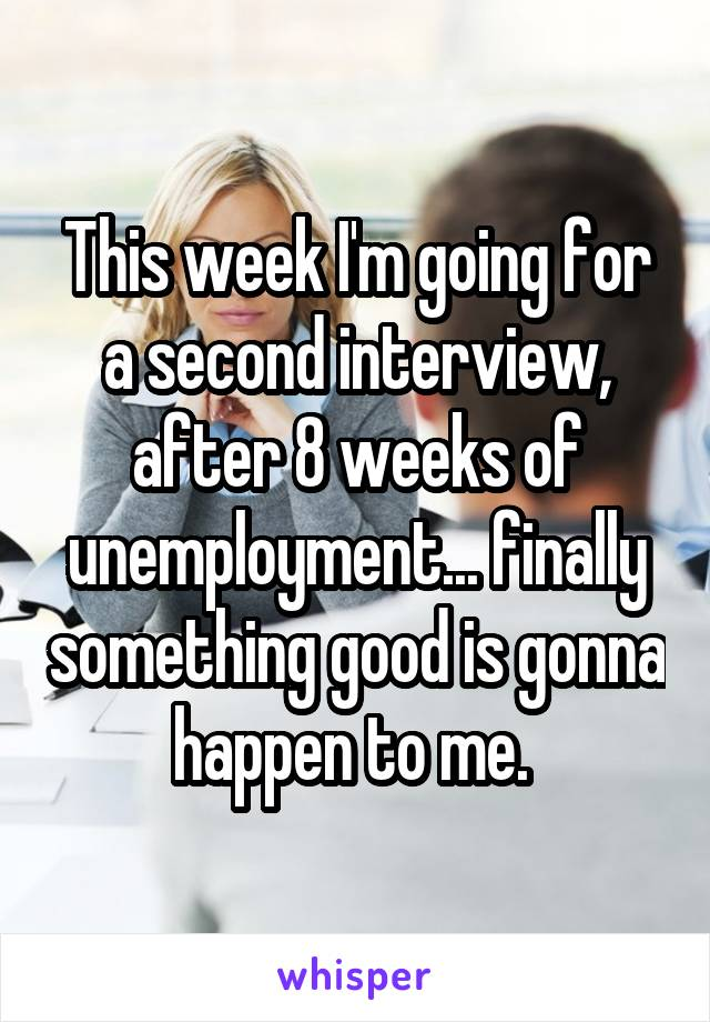 This week I'm going for a second interview, after 8 weeks of unemployment... finally something good is gonna happen to me.