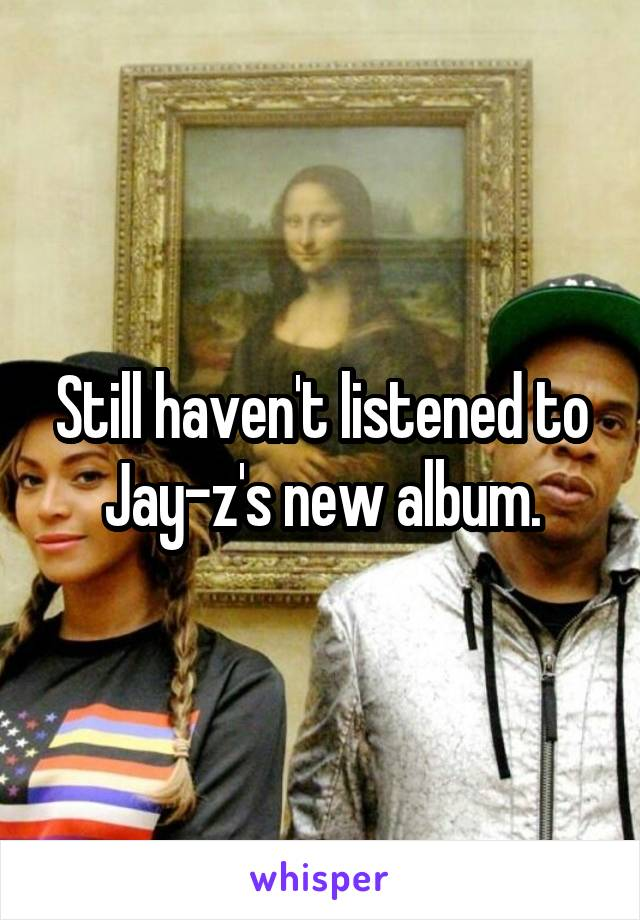 Still haven't listened to Jay-z's new album.