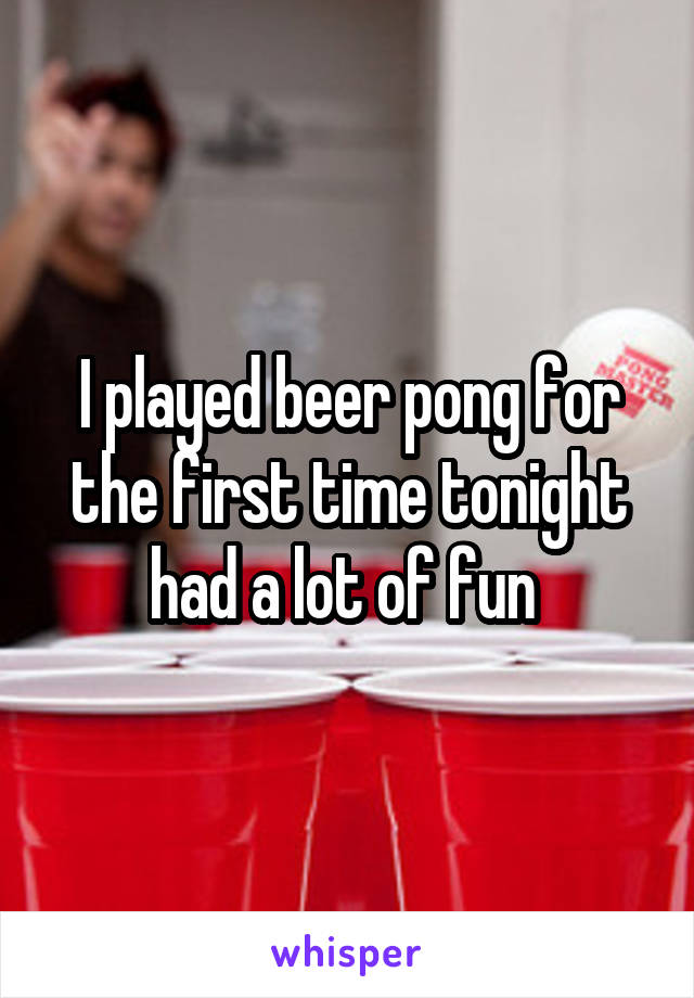 I played beer pong for the first time tonight had a lot of fun