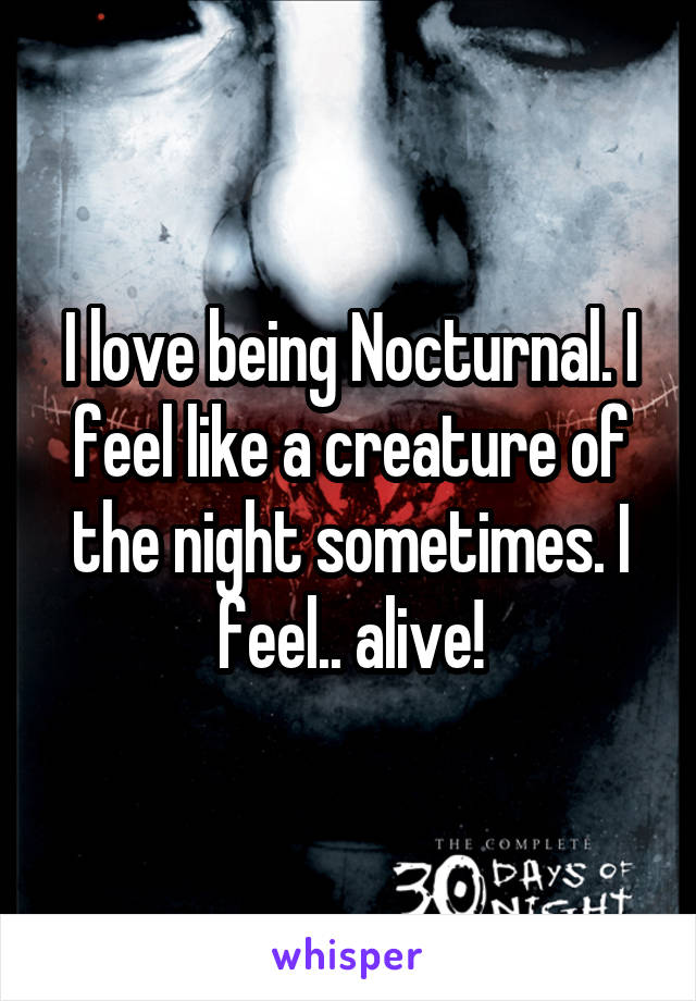 I love being Nocturnal. I feel like a creature of the night sometimes. I feel.. alive!
