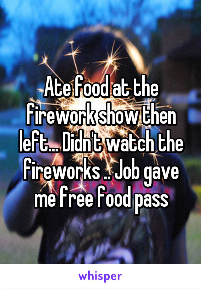 Ate food at the firework show then left... Didn't watch the fireworks .. Job gave me free food pass