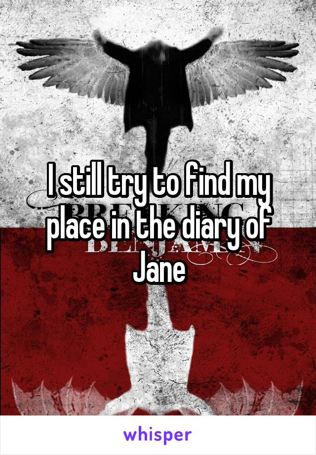I still try to find my place in the diary of Jane