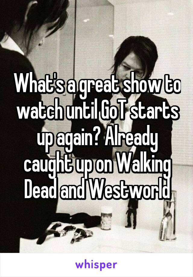 What's a great show to watch until GoT starts up again? Already caught up on Walking Dead and Westworld